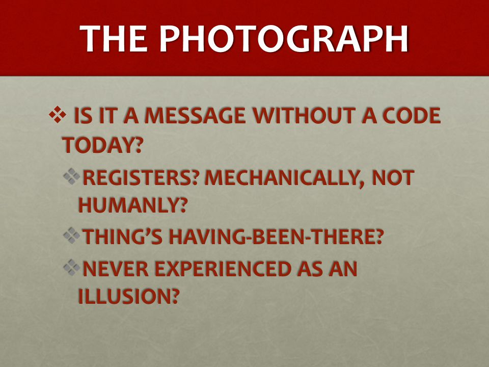 THE PHOTOGRAPH  IS IT A MESSAGE WITHOUT A CODE TODAY?  REGISTERS? MECHANICALLY, NOT HUMANLY?  THING'S HAVING-BEEN-THERE?  NEVER EXPERIENCED AS AN