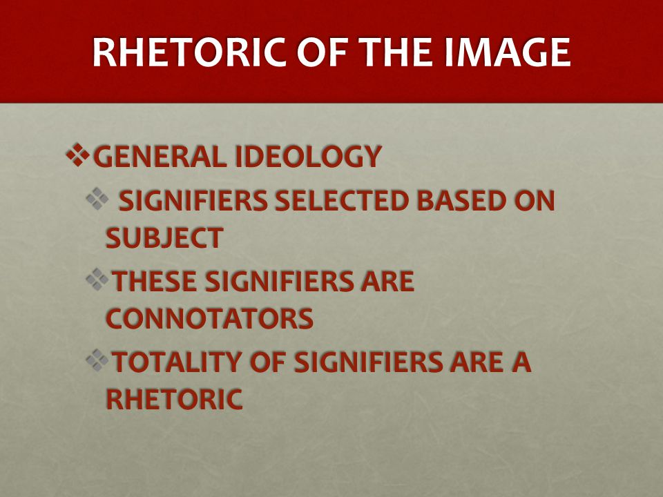 RHETORIC OF THE IMAGE  GENERAL IDEOLOGY  SIGNIFIERS SELECTED BASED ON SUBJECT  THESE SIGNIFIERS ARE CONNOTATORS  TOTALITY OF SIGNIFIERS ARE A RHETORIC