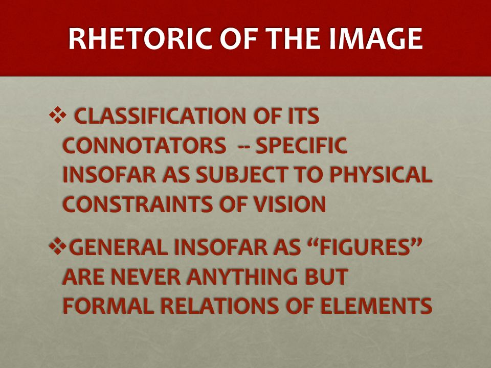 RHETORIC OF THE IMAGE  CLASSIFICATION OF ITS CONNOTATORS -- SPECIFIC INSOFAR AS SUBJECT TO PHYSICAL CONSTRAINTS OF VISION  GENERAL INSOFAR AS FIGURES ARE NEVER ANYTHING BUT FORMAL RELATIONS OF ELEMENTS