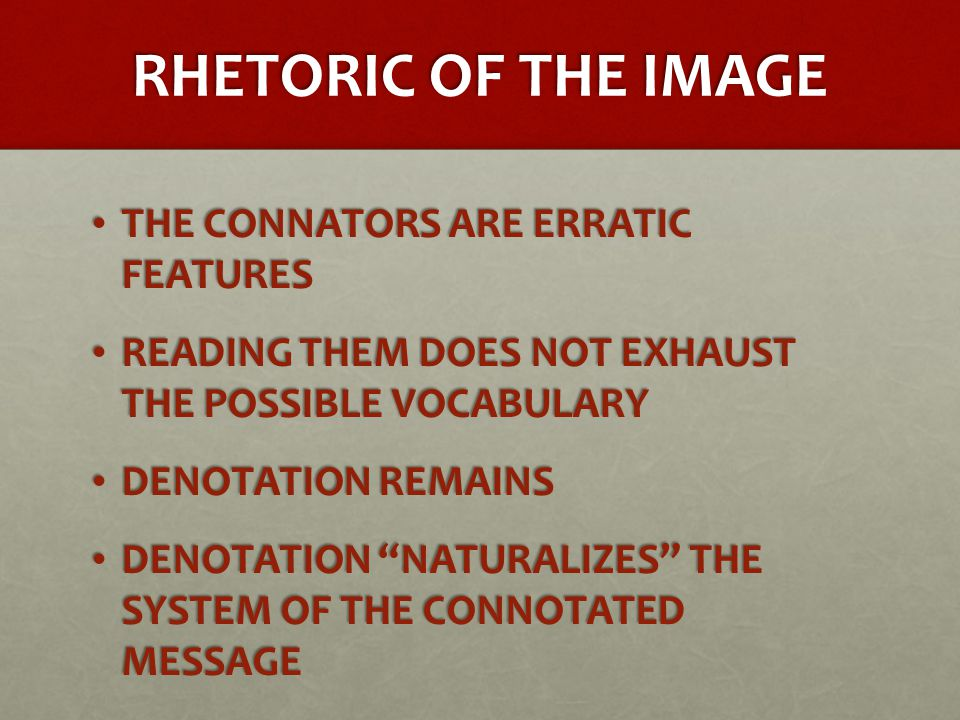 RHETORIC OF THE IMAGE THE CONNATORS ARE ERRATIC FEATURES THE CONNATORS ARE ERRATIC FEATURES READING THEM DOES NOT EXHAUST THE POSSIBLE VOCABULARY READING THEM DOES NOT EXHAUST THE POSSIBLE VOCABULARY DENOTATION REMAINS DENOTATION REMAINS DENOTATION NATURALIZES THE SYSTEM OF THE CONNOTATED MESSAGE DENOTATION NATURALIZES THE SYSTEM OF THE CONNOTATED MESSAGE