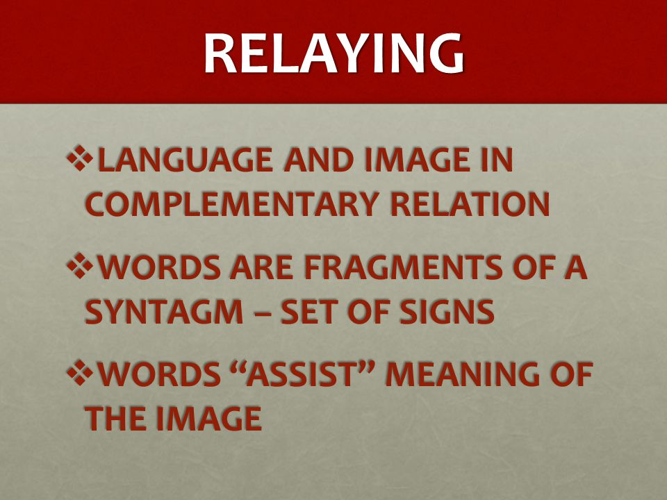 RELAYING  LANGUAGE AND IMAGE IN COMPLEMENTARY RELATION  WORDS ARE FRAGMENTS OF A SYNTAGM – SET OF SIGNS  WORDS ASSIST MEANING OF THE IMAGE