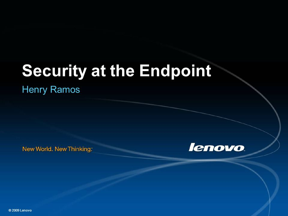 © 2009 Lenovo Security at the Endpoint Henry Ramos