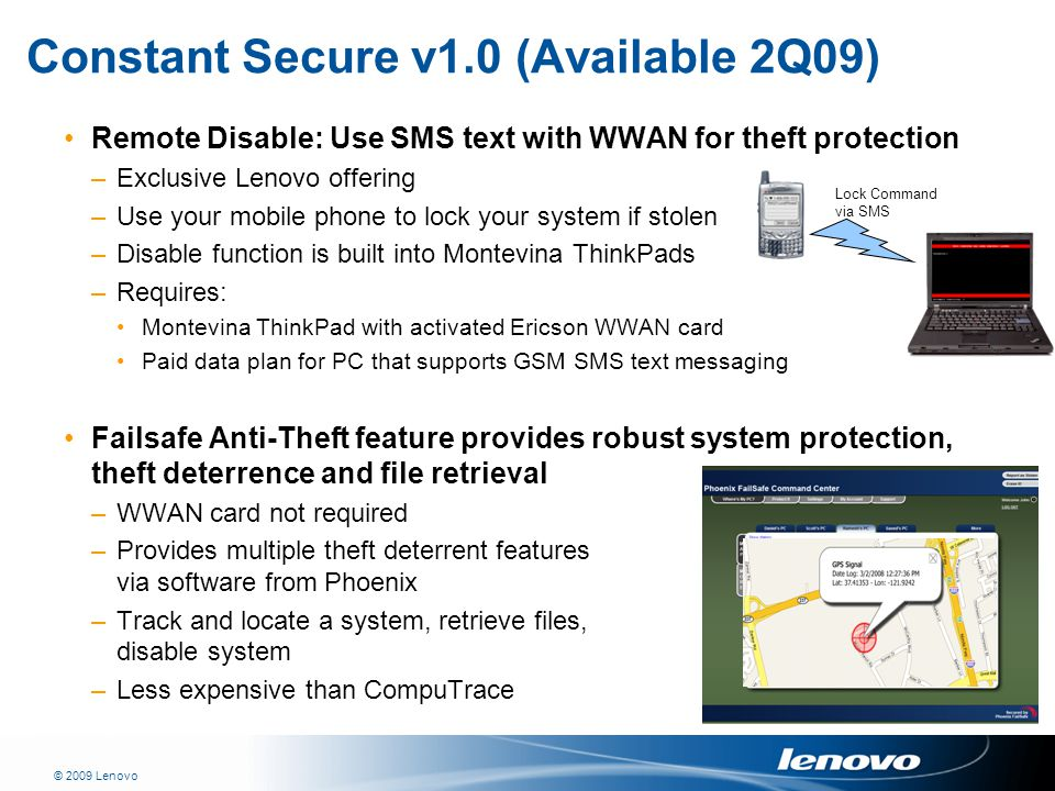 © 2009 Lenovo Constant Secure v1.0 (Available 2Q09) Remote Disable: Use SMS text with WWAN for theft protection –Exclusive Lenovo offering –Use your mobile phone to lock your system if stolen –Disable function is built into Montevina ThinkPads –Requires: Montevina ThinkPad with activated Ericson WWAN card Paid data plan for PC that supports GSM SMS text messaging Failsafe Anti-Theft feature provides robust system protection, theft deterrence and file retrieval –WWAN card not required –Provides multiple theft deterrent features via software from Phoenix –Track and locate a system, retrieve files, disable system –Less expensive than CompuTrace Lock Command via SMS