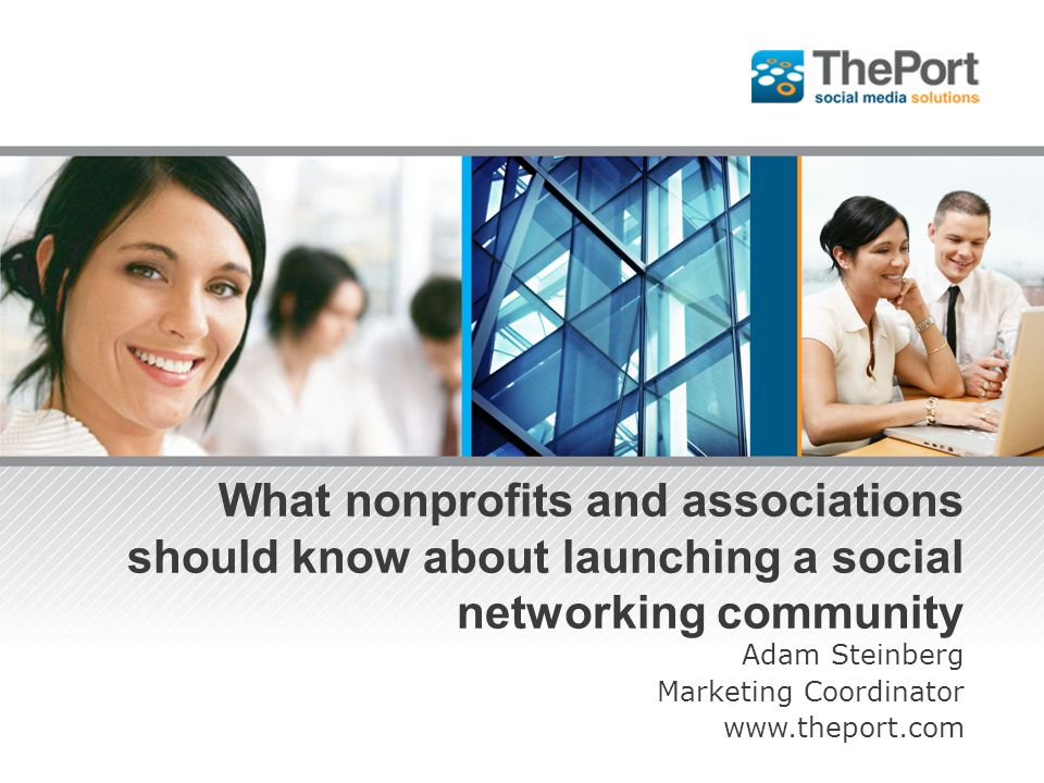 What nonprofits and associations should know about launching a social networking community Adam Steinberg Marketing Coordinator www.theport.com