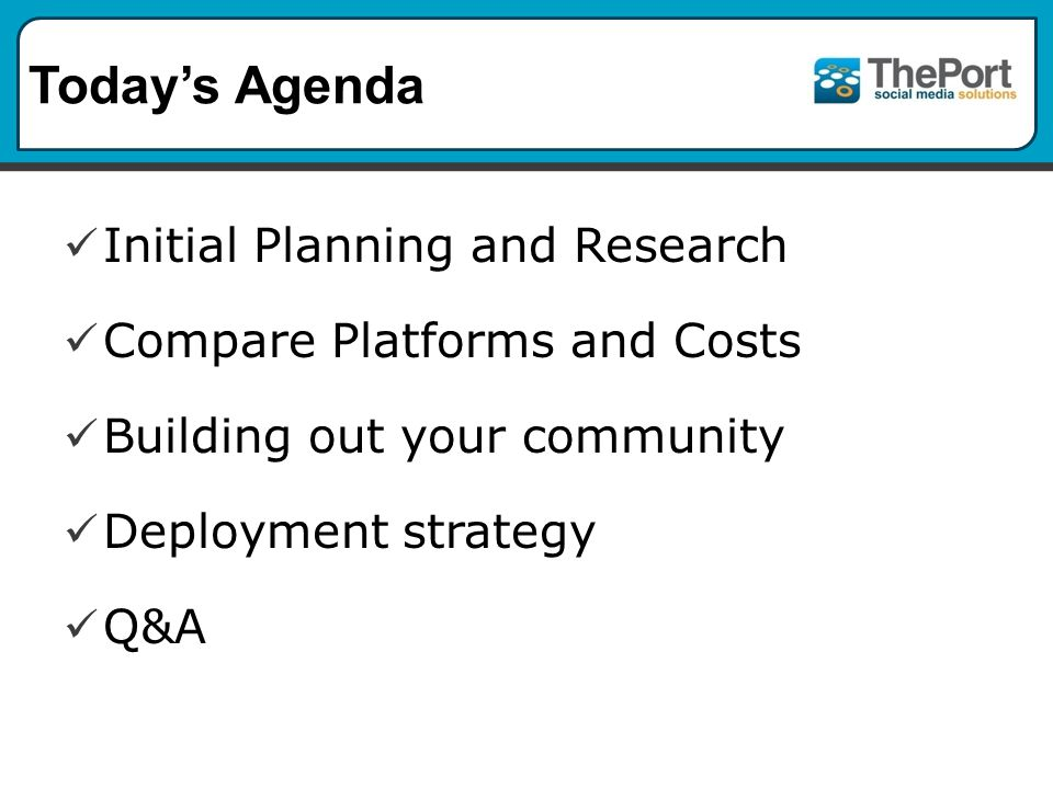 Today's Agenda Initial Planning and Research Compare Platforms and Costs Building out your community Deployment strategy Q&A