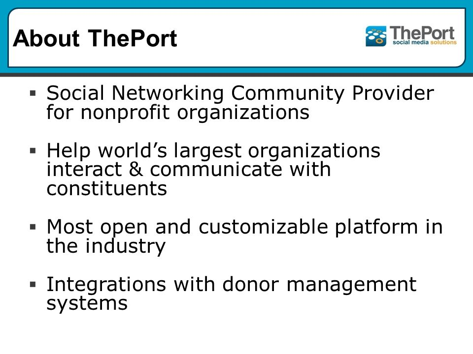 About ThePort  Social Networking Community Provider for nonprofit organizations  Help world's largest organizations interact & communicate with constituents  Most open and customizable platform in the industry  Integrations with donor management systems