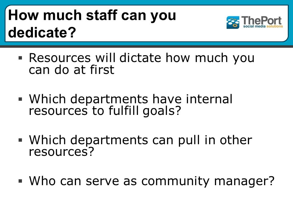 How much staff can you dedicate.