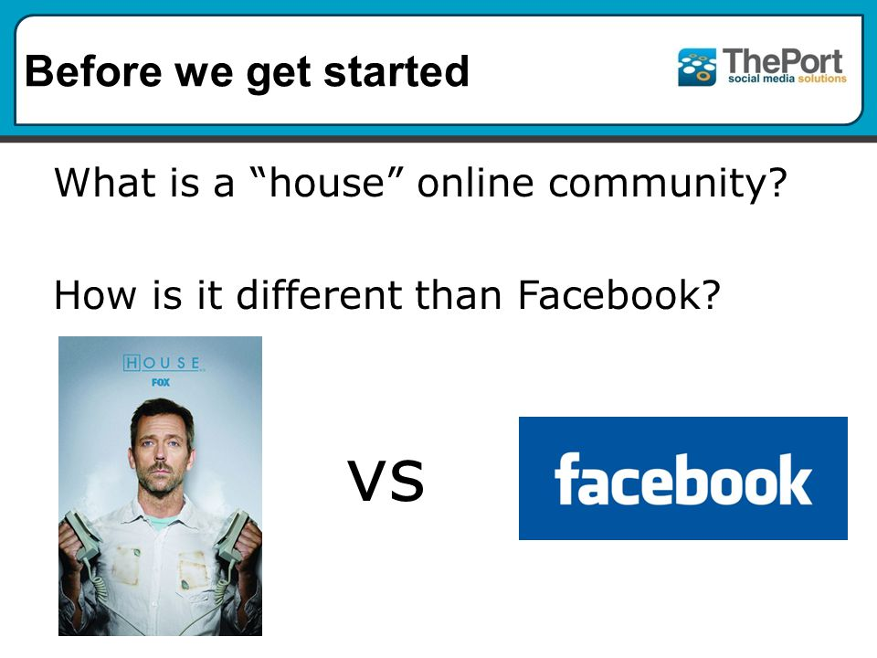 Before we get started What is a house online community How is it different than Facebook vs