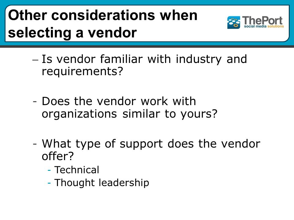 Other considerations when selecting a vendor – Is vendor familiar with industry and requirements.