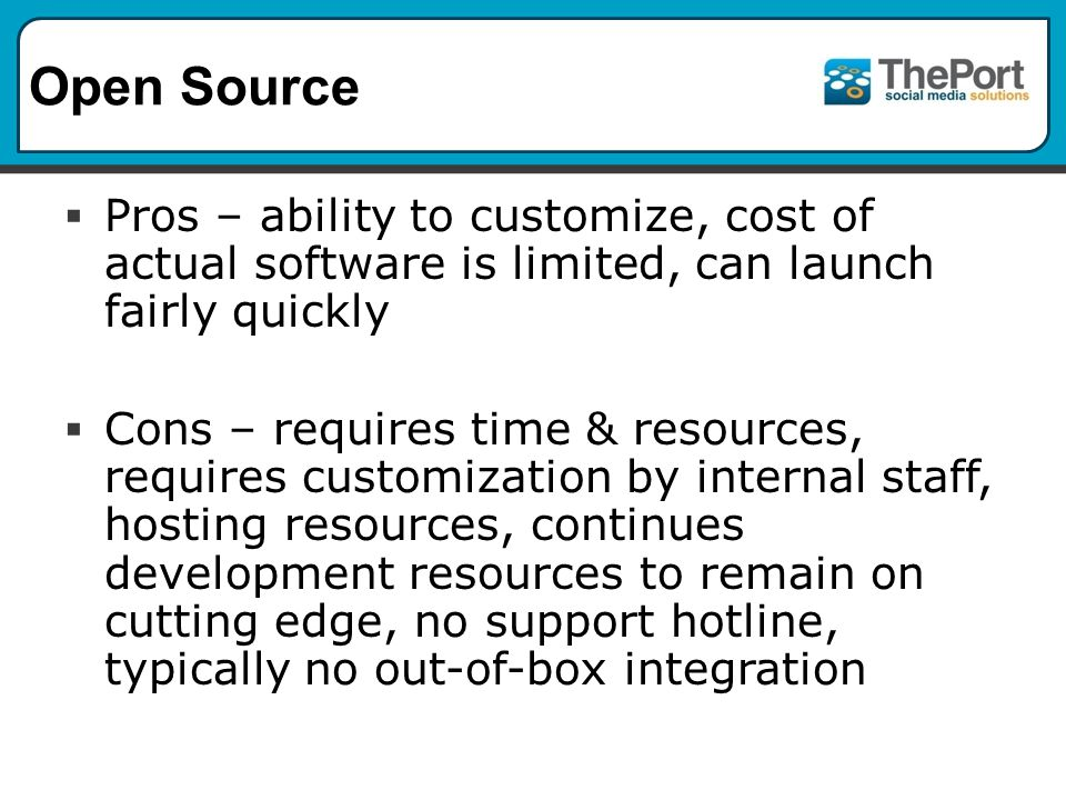  Pros – ability to customize, cost of actual software is limited, can launch fairly quickly  Cons – requires time & resources, requires customization by internal staff, hosting resources, continues development resources to remain on cutting edge, no support hotline, typically no out-of-box integration