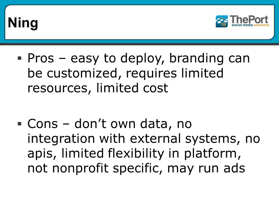 Ning  Pros – easy to deploy, branding can be customized, requires limited resources, limited cost  Cons – don't own data, no integration with external systems, no apis, limited flexibility in platform, not nonprofit specific, may run ads