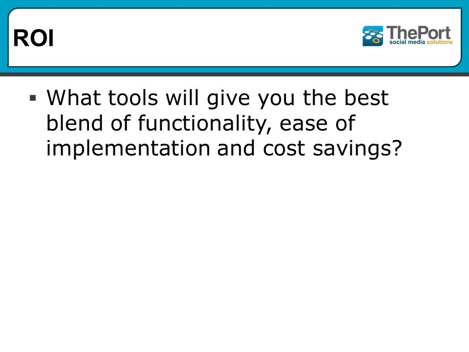 ROI  What tools will give you the best blend of functionality, ease of implementation and cost savings