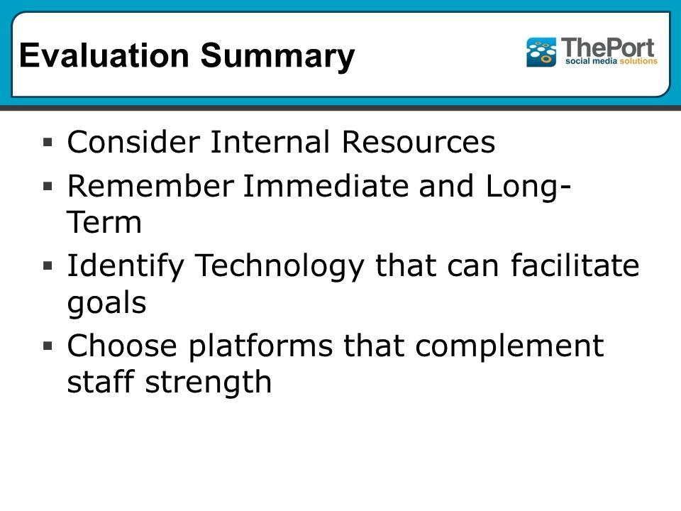Evaluation Summary  Consider Internal Resources  Remember Immediate and Long- Term  Identify Technology that can facilitate goals  Choose platforms that complement staff strength