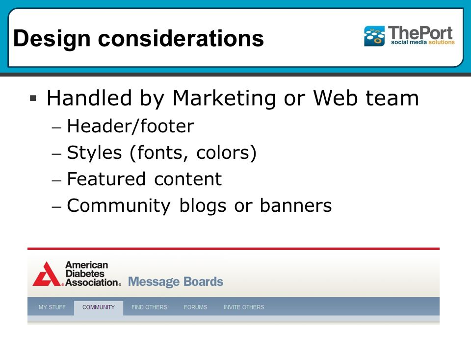 Design considerations  Handled by Marketing or Web team – Header/footer – Styles (fonts, colors) – Featured content – Community blogs or banners