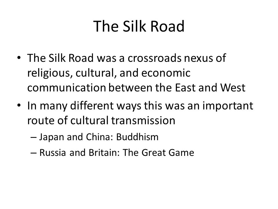 The Silk Road The Silk Road was a crossroads nexus of religious, cultural, and economic communication between the East and West In many different ways this was an important route of cultural transmission – Japan and China: Buddhism – Russia and Britain: The Great Game