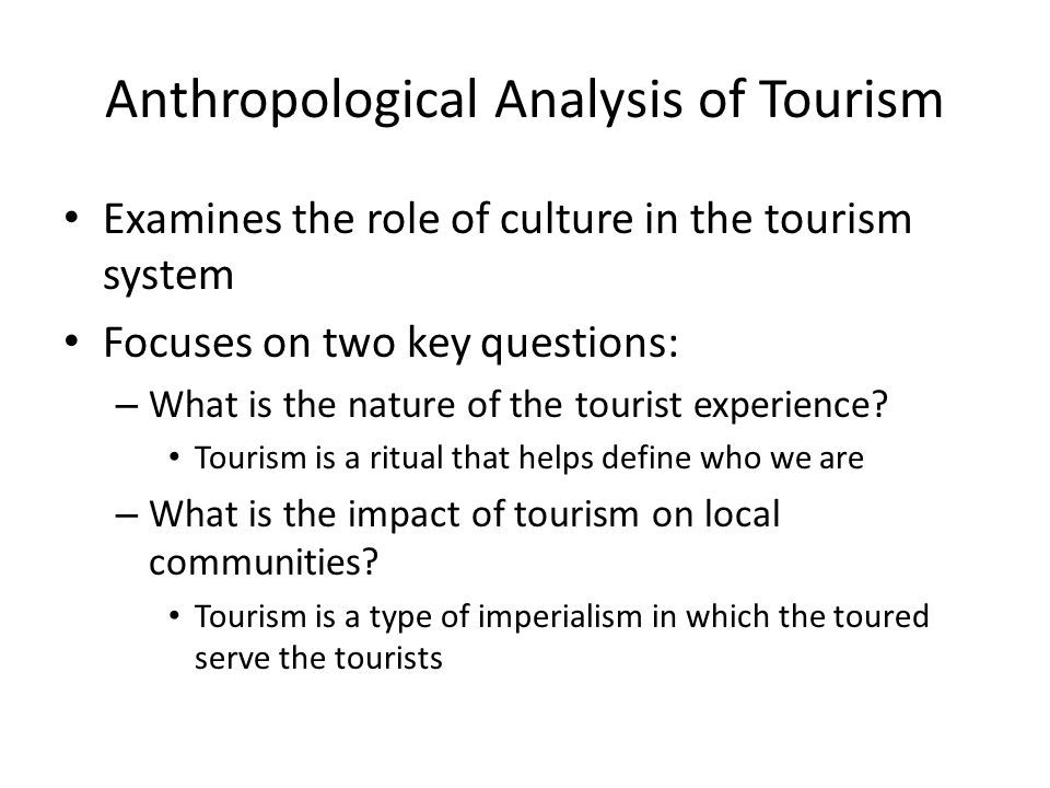 Anthropological Analysis of Tourism Examines the role of culture in the tourism system Focuses on two key questions: – What is the nature of the tourist experience.