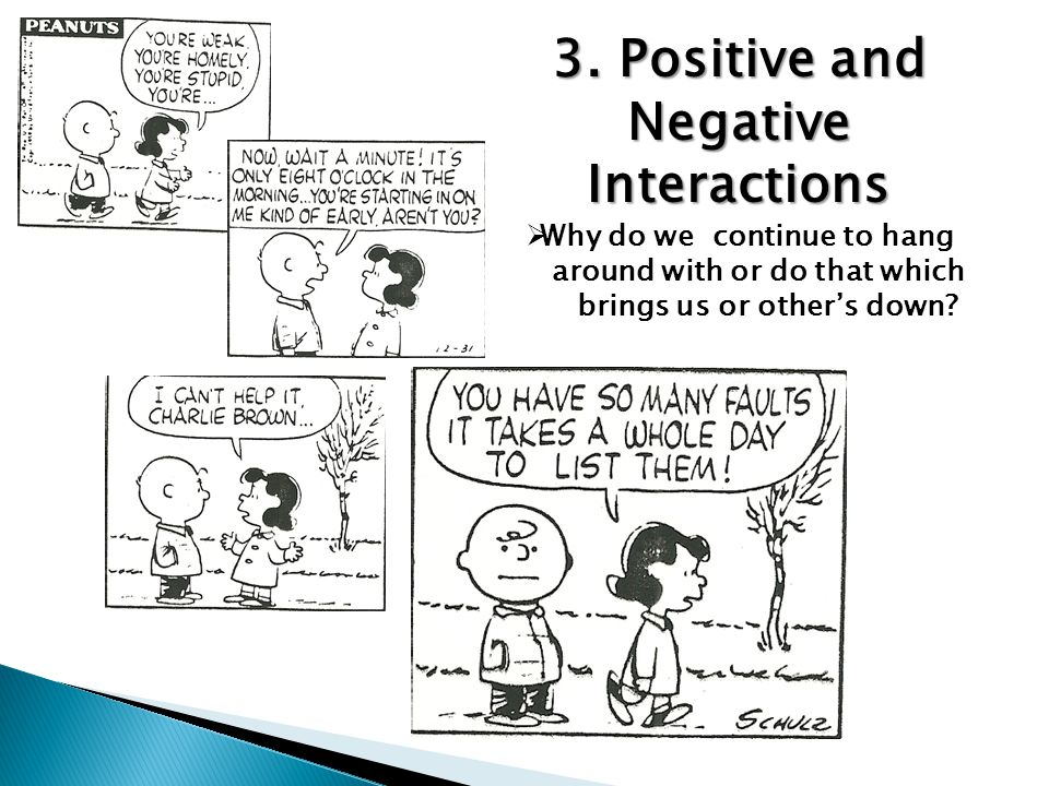 3. Positive and Negative Interactions  Why do we continue to hang around with or do that which brings us or other's down?