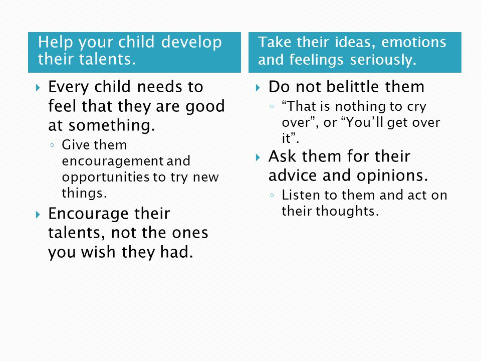 Help your child develop their talents. Take their ideas, emotions and feelings seriously.