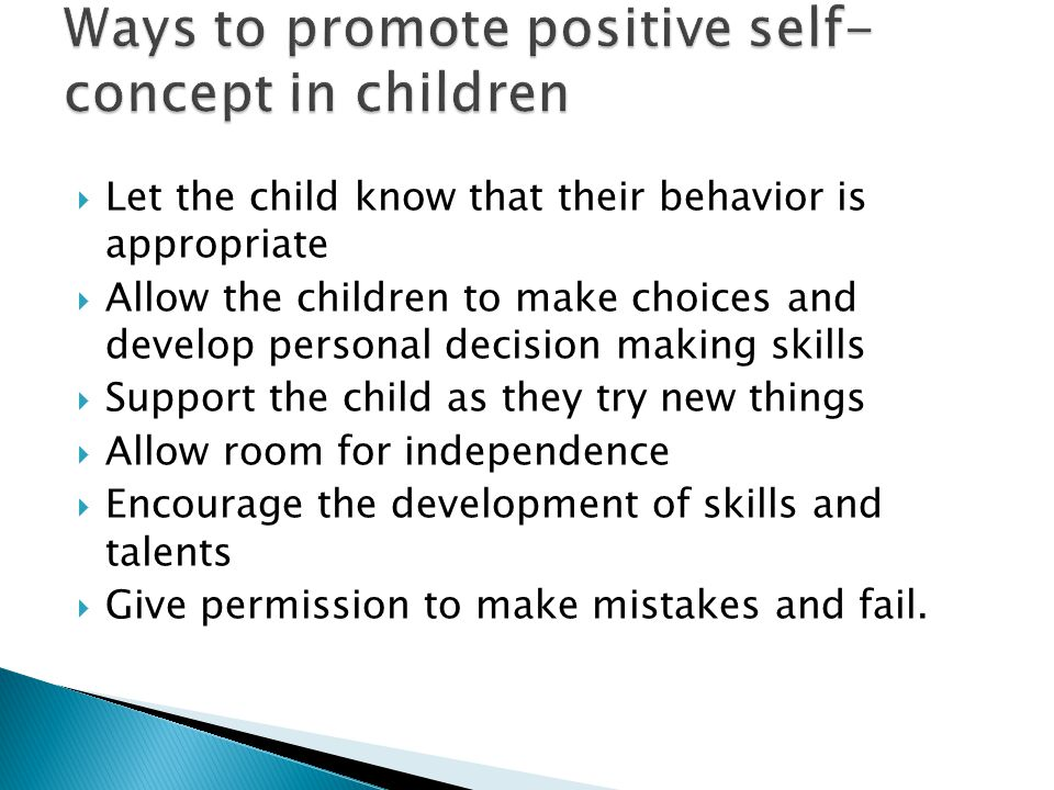  Let the child know that their behavior is appropriate  Allow the children to make choices and develop personal decision making skills  Support the child as they try new things  Allow room for independence  Encourage the development of skills and talents  Give permission to make mistakes and fail.