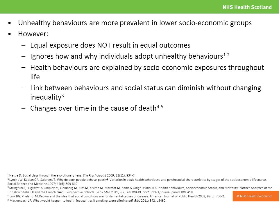 Unhealthy behaviours are more prevalent in lower socio-economic groups However: –Equal exposure does NOT result in equal outcomes –Ignores how and why individuals adopt unhealthy behaviours 1 2 –Health behaviours are explained by socio-economic exposures throughout life –Link between behaviours and social status can diminish without changing inequality 3 –Changes over time in the cause of death 4 5 1 Nettle D.