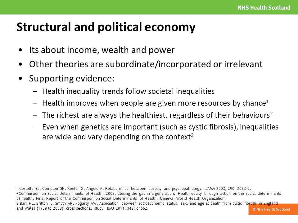Structural and political economy Its about income, wealth and power Other theories are subordinate/incorporated or irrelevant Supporting evidence: –Health inequality trends follow societal inequalities –Health improves when people are given more resources by chance 1 –The richest are always the healthiest, regardless of their behaviours 2 –Even when genetics are important (such as cystic fibrosis), inequalities are wide and vary depending on the context 3 1 Costello EJ, Compton SN, Keeler G, Angoid A.