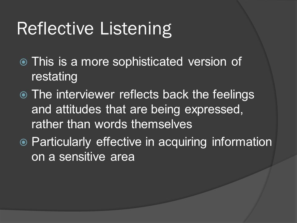 Reflective Listening  This is a more sophisticated version of restating  The interviewer reflects back the feelings and attitudes that are being expressed, rather than words themselves  Particularly effective in acquiring information on a sensitive area