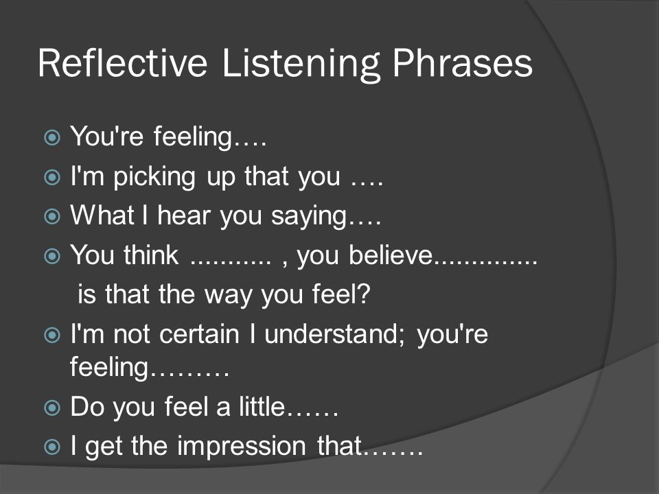 Reflective Listening Phrases  You re feeling…. I m picking up that you ….