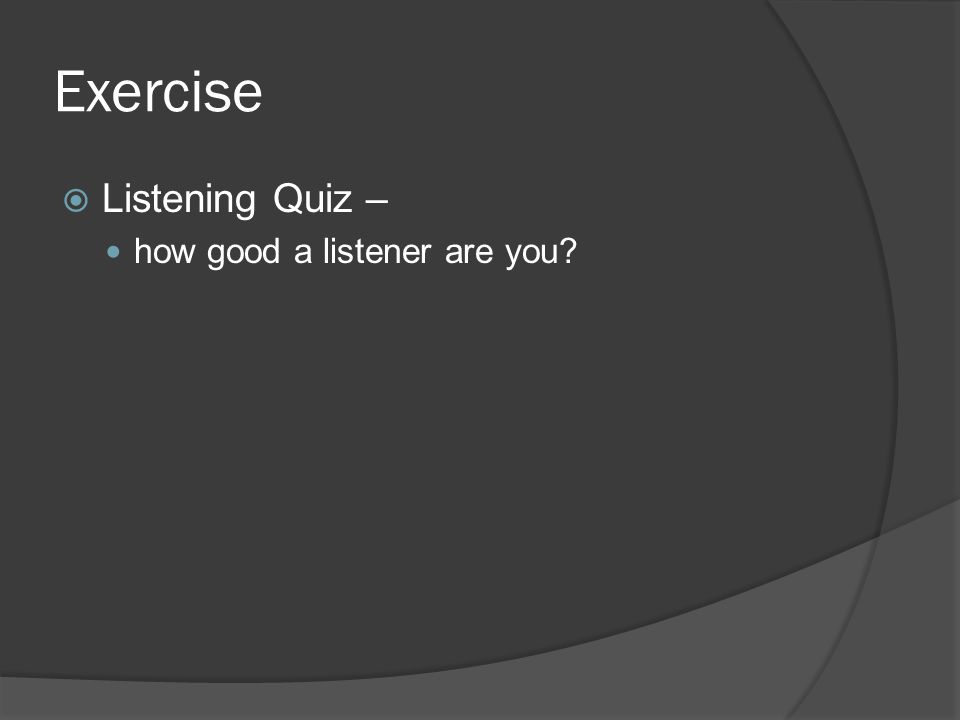 Exercise  Listening Quiz – how good a listener are you?