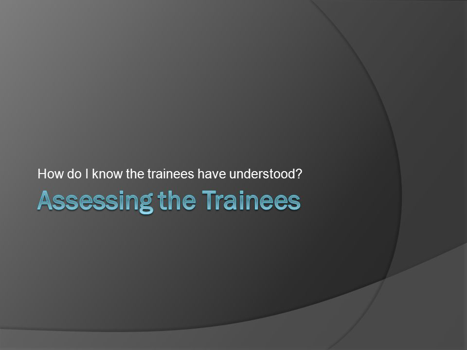 How do I know the trainees have understood?