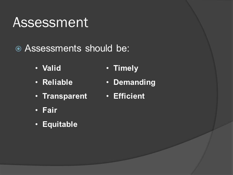 Assessment  Assessments should be: Valid Reliable Transparent Fair Equitable Timely Demanding Efficient