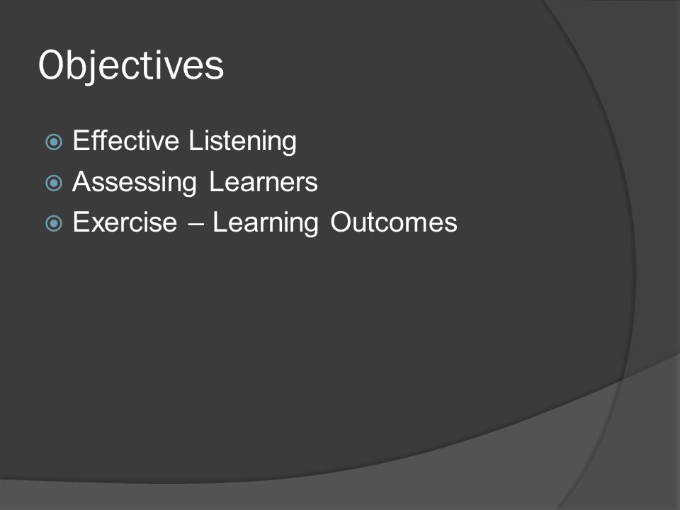 Objectives  Effective Listening  Assessing Learners  Exercise – Learning Outcomes