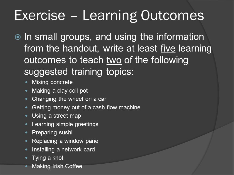 Exercise – Learning Outcomes  In small groups, and using the information from the handout, write at least five learning outcomes to teach two of the following suggested training topics: Mixing concrete Making a clay coil pot Changing the wheel on a car Getting money out of a cash flow machine Using a street map Learning simple greetings Preparing sushi Replacing a window pane Installing a network card Tying a knot Making Irish Coffee