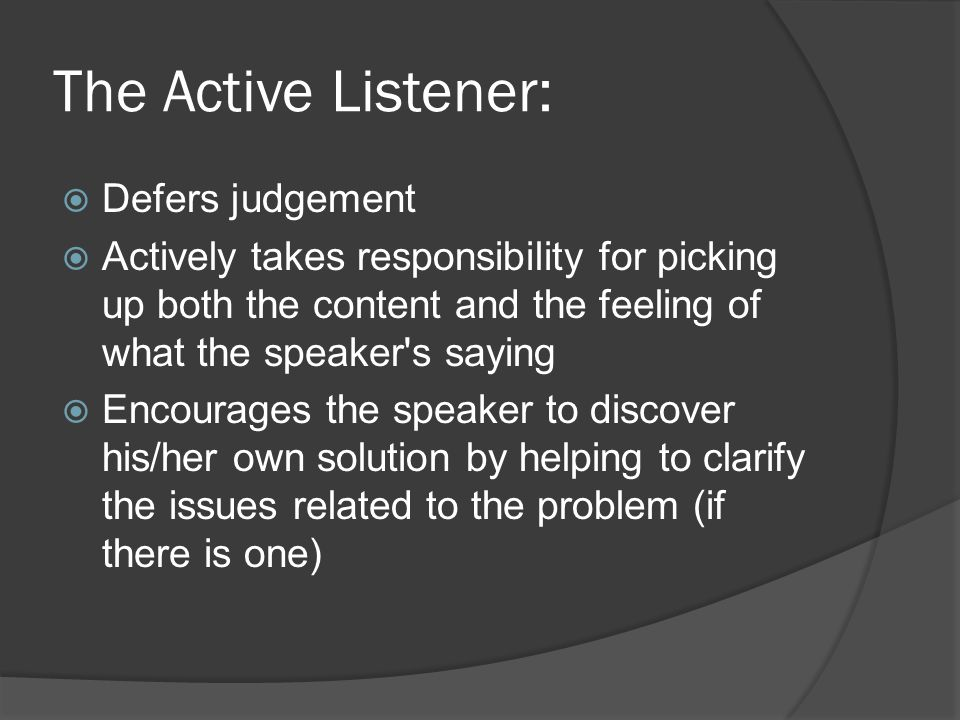 The Active Listener:  Defers judgement  Actively takes responsibility for picking up both the content and the feeling of what the speaker s saying  Encourages the speaker to discover his/her own solution by helping to clarify the issues related to the problem (if there is one)