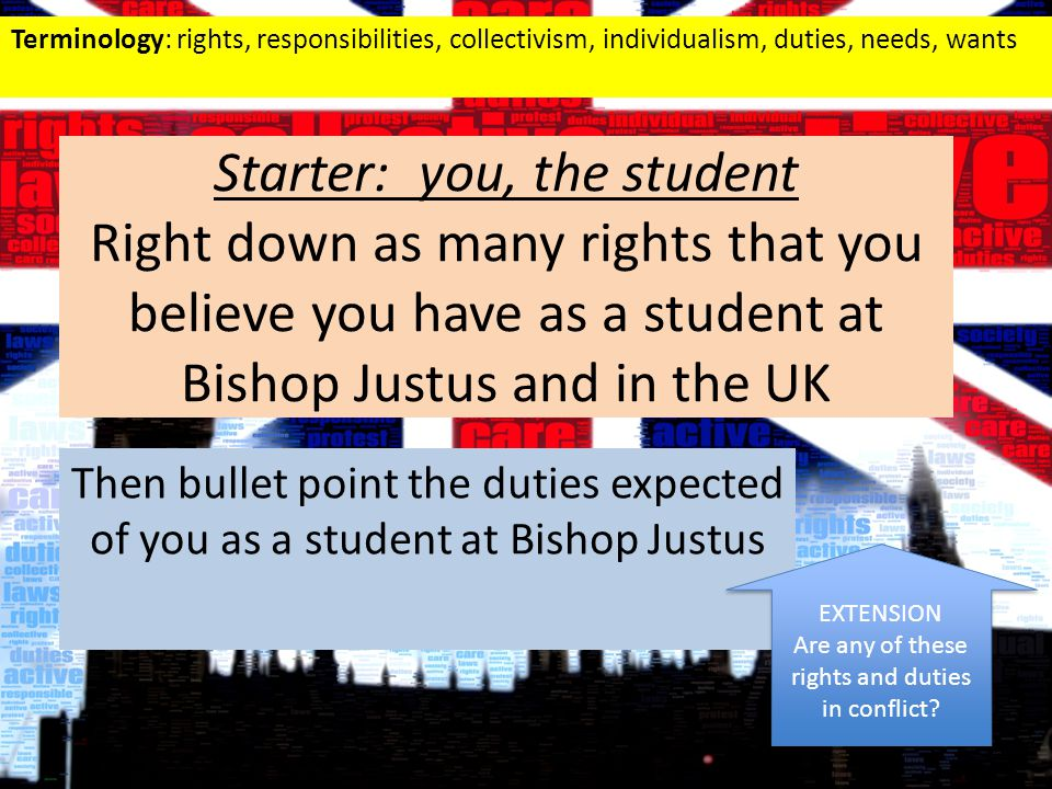 Starter: you, the student Right down as many rights that you believe you have as a student at Bishop Justus and in the UK Then bullet point the duties expected of you as a student at Bishop Justus EXTENSION Are any of these rights and duties in conflict.