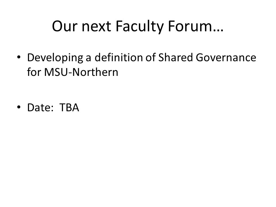 Our next Faculty Forum… Developing a definition of Shared Governance for MSU-Northern Date: TBA