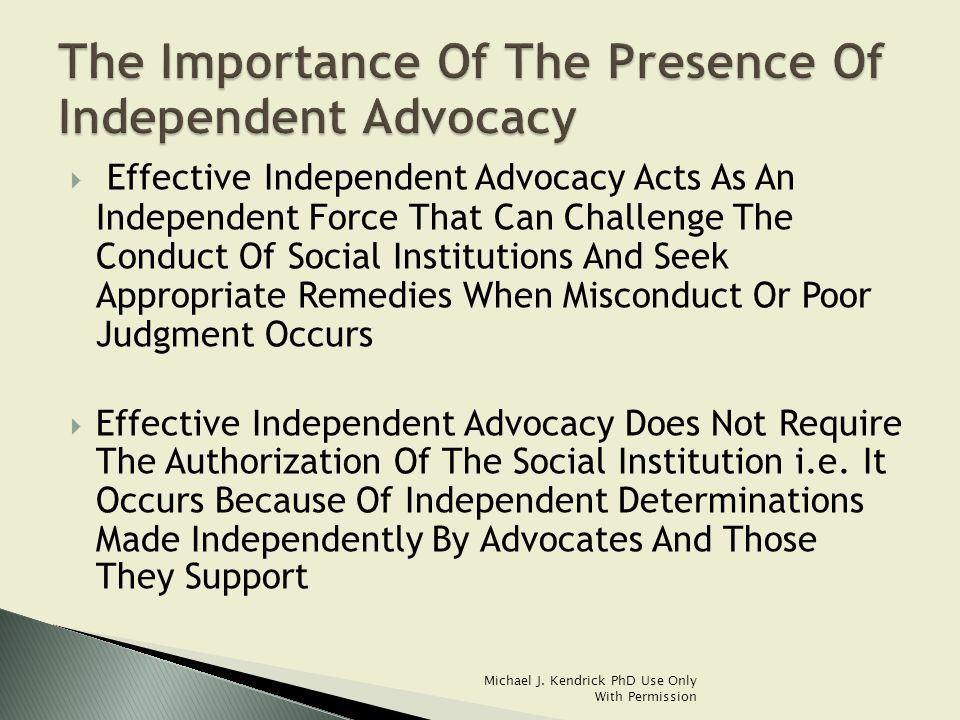  Effective Independent Advocacy Acts As An Independent Force That Can Challenge The Conduct Of Social Institutions And Seek Appropriate Remedies When Misconduct Or Poor Judgment Occurs  Effective Independent Advocacy Does Not Require The Authorization Of The Social Institution i.e.