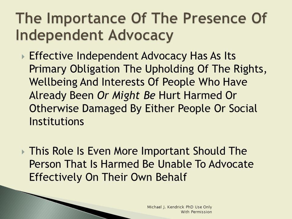  Effective Independent Advocacy Has As Its Primary Obligation The Upholding Of The Rights, Wellbeing And Interests Of People Who Have Already Been Or Might Be Hurt Harmed Or Otherwise Damaged By Either People Or Social Institutions  This Role Is Even More Important Should The Person That Is Harmed Be Unable To Advocate Effectively On Their Own Behalf Michael J.