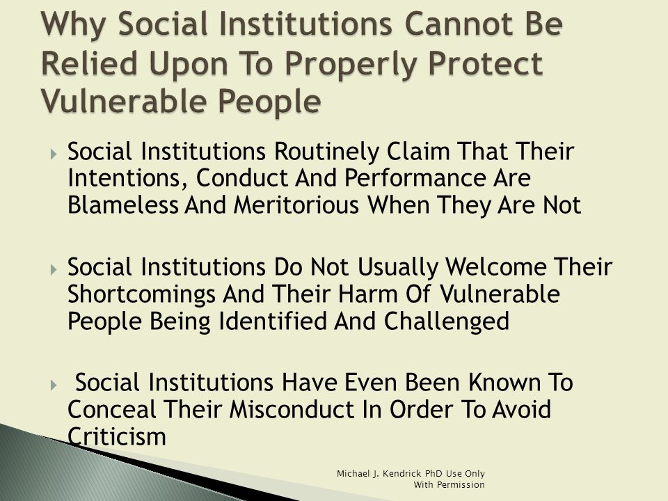  Social Institutions Routinely Claim That Their Intentions, Conduct And Performance Are Blameless And Meritorious When They Are Not  Social Institutions Do Not Usually Welcome Their Shortcomings And Their Harm Of Vulnerable People Being Identified And Challenged  Social Institutions Have Even Been Known To Conceal Their Misconduct In Order To Avoid Criticism Michael J.