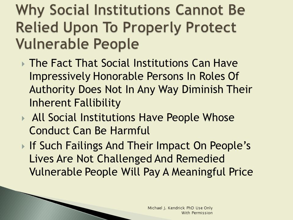  The Fact That Social Institutions Can Have Impressively Honorable Persons In Roles Of Authority Does Not In Any Way Diminish Their Inherent Fallibility  All Social Institutions Have People Whose Conduct Can Be Harmful  If Such Failings And Their Impact On People's Lives Are Not Challenged And Remedied Vulnerable People Will Pay A Meaningful Price Michael J.