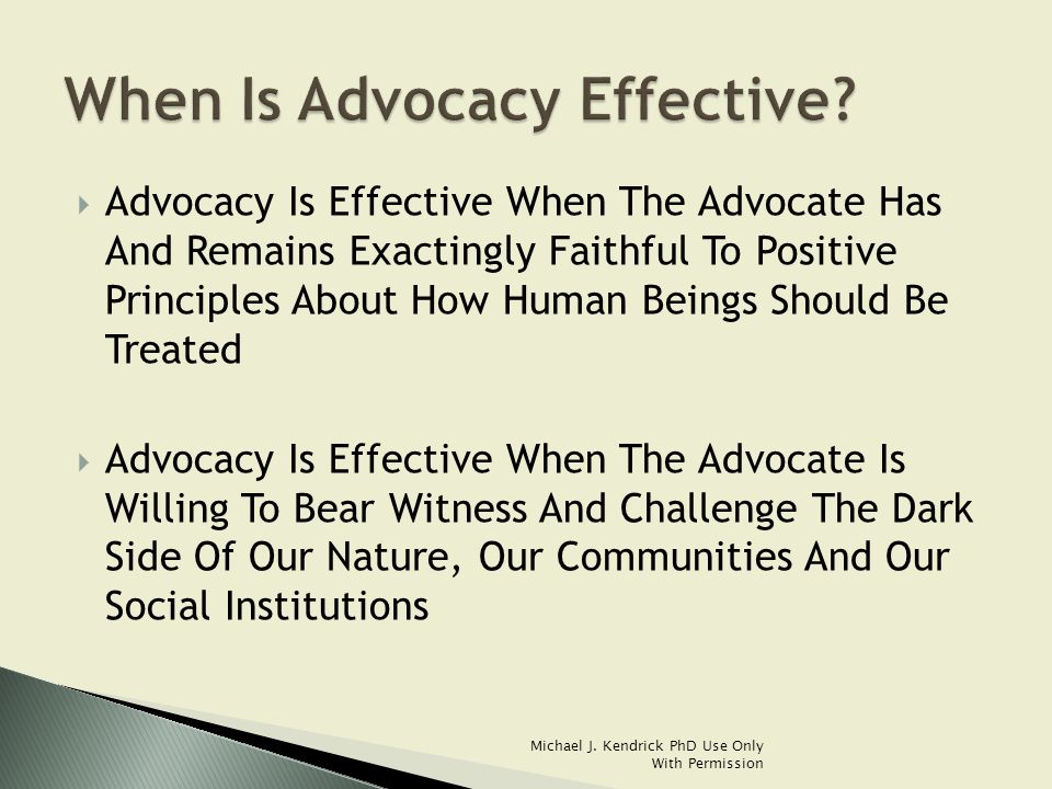  Advocacy Is Effective When The Advocate Has And Remains Exactingly Faithful To Positive Principles About How Human Beings Should Be Treated  Advocacy Is Effective When The Advocate Is Willing To Bear Witness And Challenge The Dark Side Of Our Nature, Our Communities And Our Social Institutions Michael J.