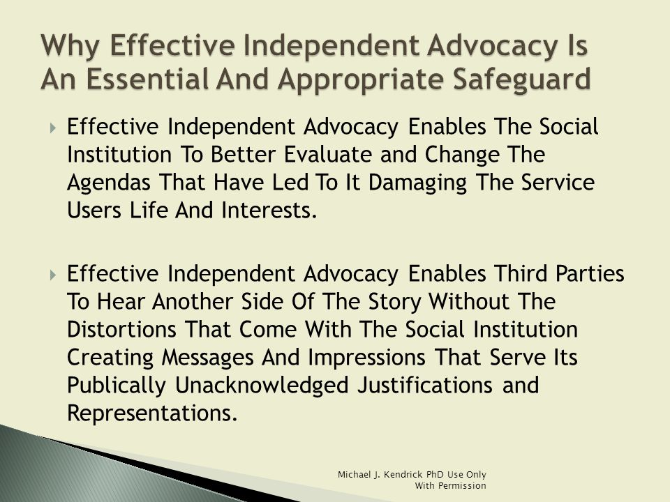  Effective Independent Advocacy Enables The Social Institution To Better Evaluate and Change The Agendas That Have Led To It Damaging The Service Users Life And Interests.