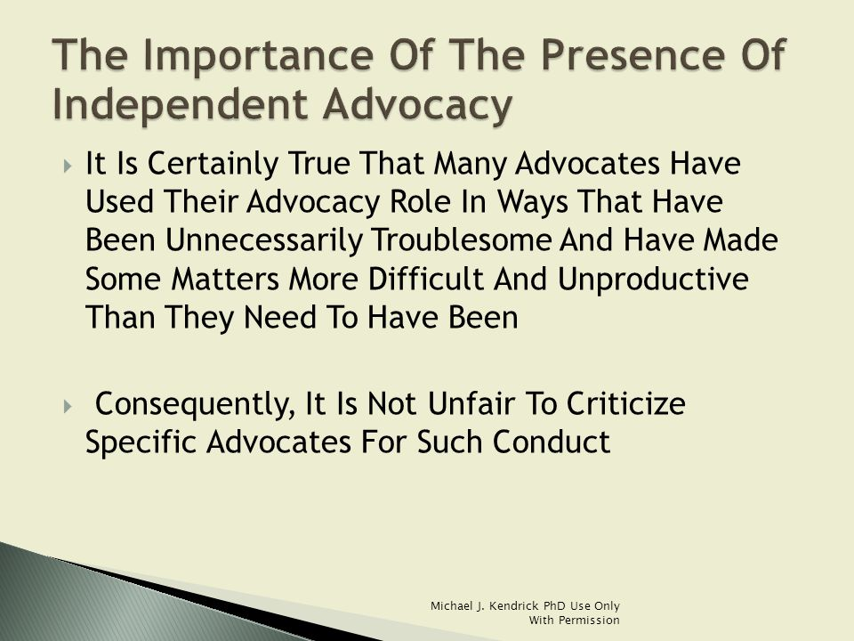  The Criticism Of The Conduct Of Advocacy Needs To Be Distinct From A Discussion Of The Merits Of The Existence Of Advocacy Itself  The Remedy For Poor Advocate Conduct Is Improved Advocate Conduct…… Not The Elimination Or Banishment Of The Institution Of Advocacy Itself Michael J.