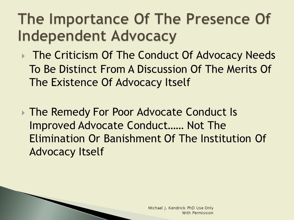  The Criticism Of The Conduct Of Advocacy Needs To Be Distinct From A Discussion Of The Merits Of The Existence Of Advocacy Itself  The Remedy For Poor Advocate Conduct Is Improved Advocate Conduct…… Not The Elimination Or Banishment Of The Institution Of Advocacy Itself Michael J.