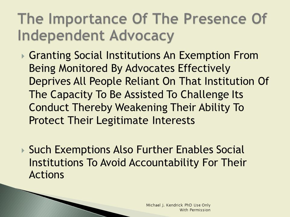  Granting Social Institutions An Exemption From Being Monitored By Advocates Effectively Deprives All People Reliant On That Institution Of The Capacity To Be Assisted To Challenge Its Conduct Thereby Weakening Their Ability To Protect Their Legitimate Interests  Such Exemptions Also Further Enables Social Institutions To Avoid Accountability For Their Actions Michael J.