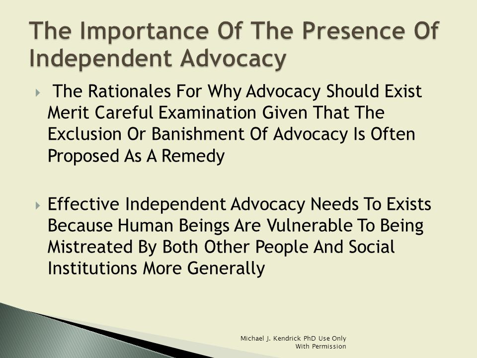  The Rationales For Why Advocacy Should Exist Merit Careful Examination Given That The Exclusion Or Banishment Of Advocacy Is Often Proposed As A Remedy  Effective Independent Advocacy Needs To Exists Because Human Beings Are Vulnerable To Being Mistreated By Both Other People And Social Institutions More Generally Michael J.