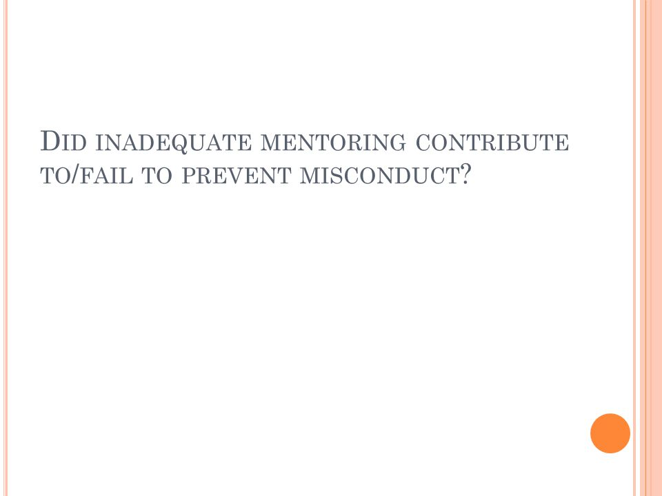 D ID INADEQUATE MENTORING CONTRIBUTE TO / FAIL TO PREVENT MISCONDUCT