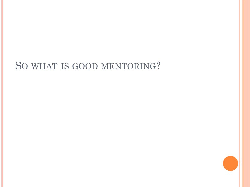 S O WHAT IS GOOD MENTORING