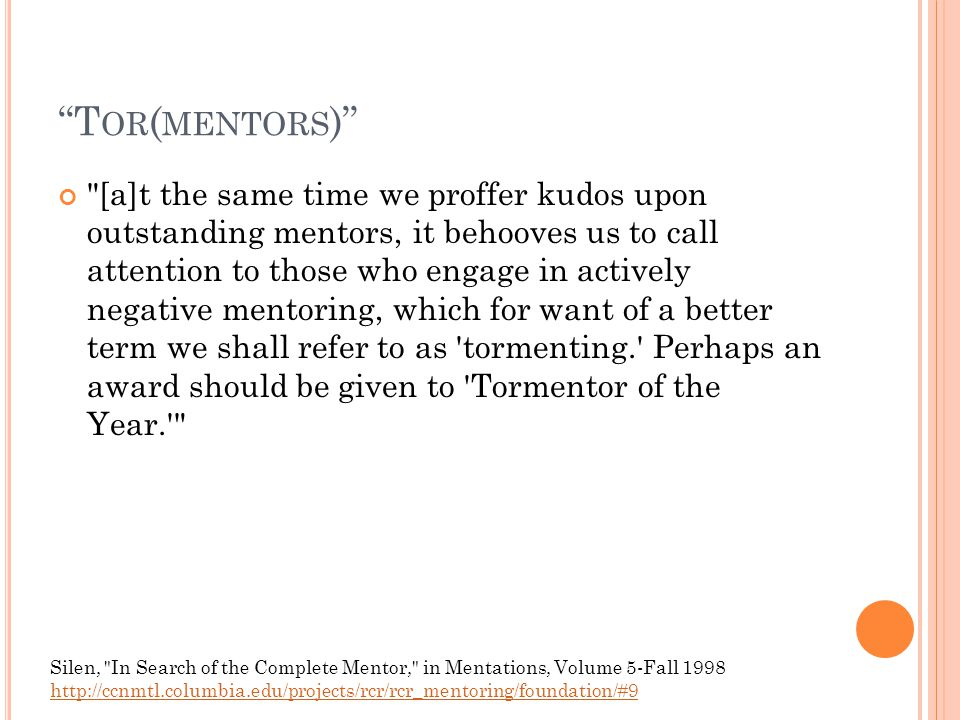T OR ( MENTORS ) [a]t the same time we proffer kudos upon outstanding mentors, it behooves us to call attention to those who engage in actively negative mentoring, which for want of a better term we shall refer to as tormenting. Perhaps an award should be given to Tormentor of the Year. Silen, In Search of the Complete Mentor, in Mentations, Volume 5-Fall 1998 http://ccnmtl.columbia.edu/projects/rcr/rcr_mentoring/foundation/#9