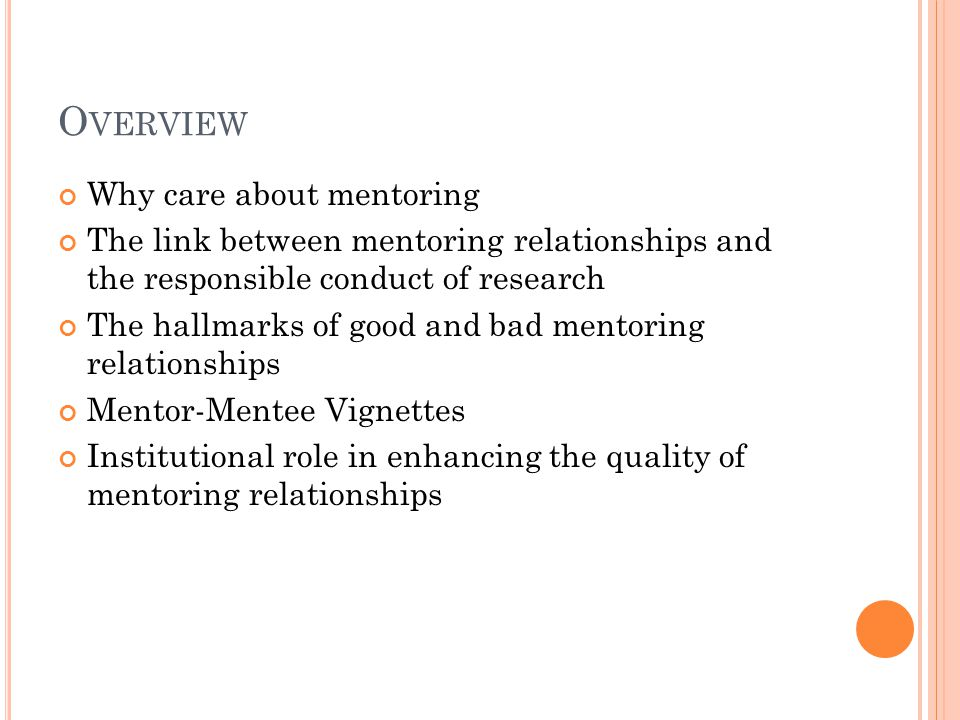 O VERVIEW Why care about mentoring The link between mentoring relationships and the responsible conduct of research The hallmarks of good and bad mentoring relationships Mentor-Mentee Vignettes Institutional role in enhancing the quality of mentoring relationships