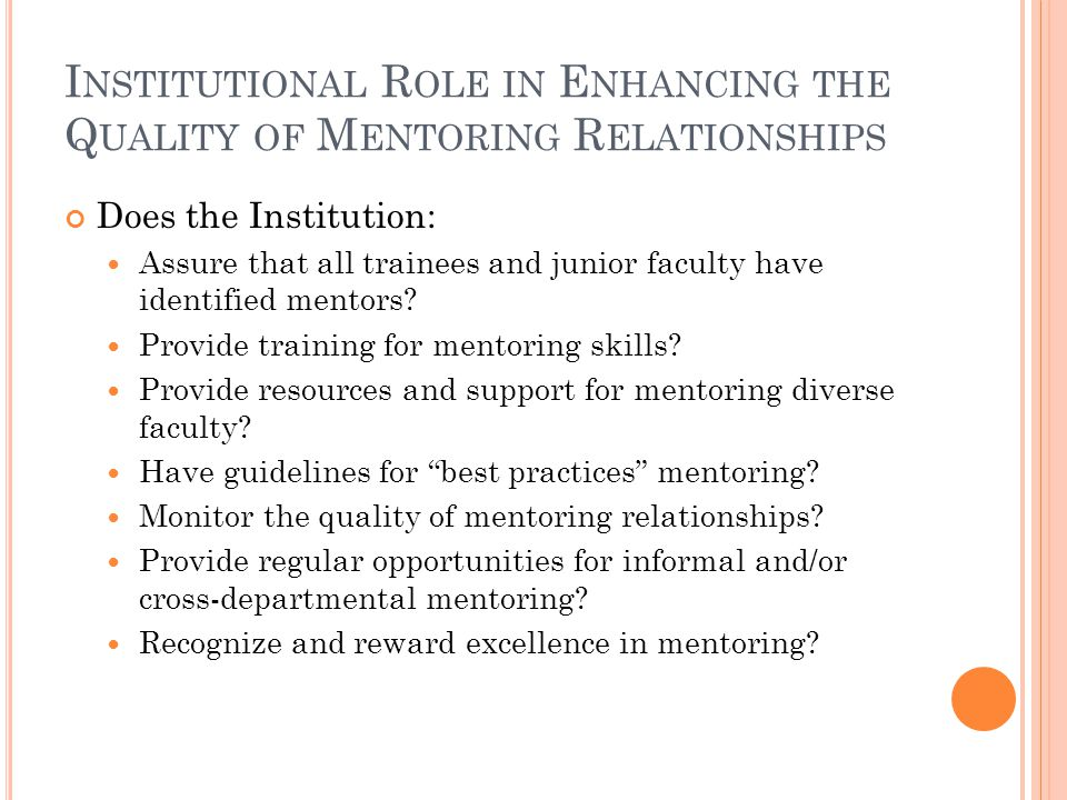 I NSTITUTIONAL R OLE IN E NHANCING THE Q UALITY OF M ENTORING R ELATIONSHIPS Does the Institution: Assure that all trainees and junior faculty have identified mentors.
